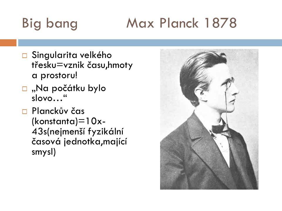"""Big bang Max Planck 1878 Singularita velkého třesku=vznik času,hmoty a prostoru! """"Na počátku bylo slovo…"""