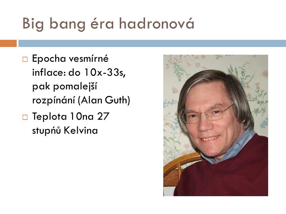 Big bang éra hadronová Epocha vesmírné inflace: do 10x-33s, pak pomalejší rozpínání (Alan Guth) Teplota 10na 27 stupńů Kelvina.