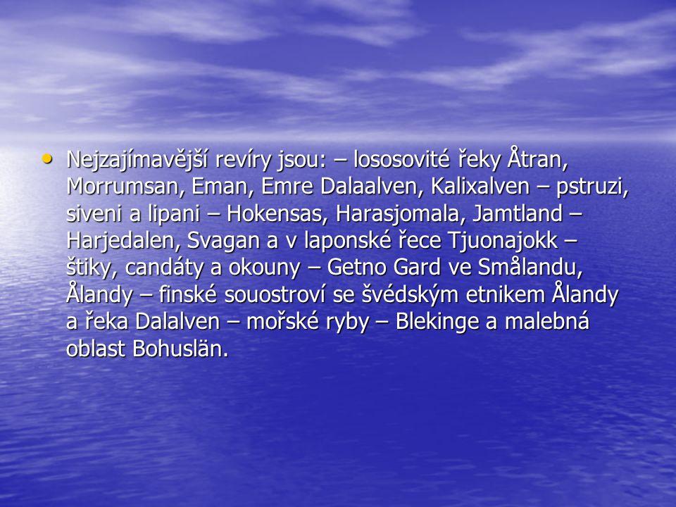Nejzajímavější revíry jsou: – lososovité řeky Åtran, Morrumsan, Eman, Emre Dalaalven, Kalixalven – pstruzi, siveni a lipani – Hokensas, Harasjomala, Jamtland – Harjedalen, Svagan a v laponské řece Tjuonajokk – štiky, candáty a okouny – Getno Gard ve Smålandu, Ålandy – finské souostroví se švédským etnikem Ålandy a řeka Dalalven – mořské ryby – Blekinge a malebná oblast Bohuslän.