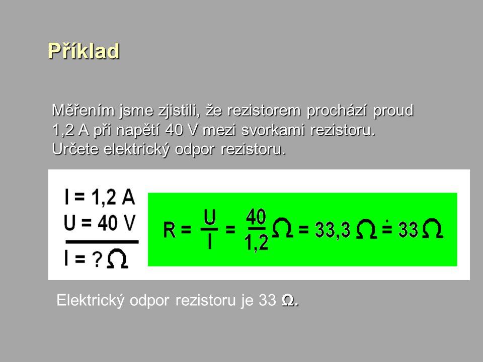 Příklad Měřením jsme zjistili, že rezistorem prochází proud 1,2 A při napětí 40 V mezi svorkami rezistoru. Určete elektrický odpor rezistoru.