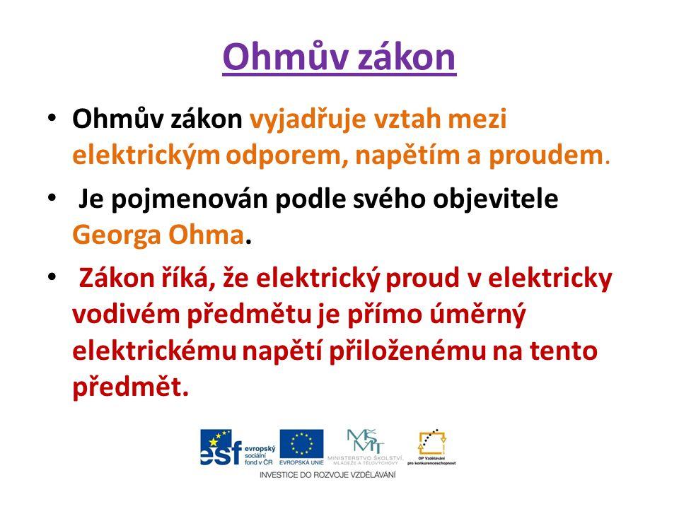 Ohmův zákon Ohmův zákon vyjadřuje vztah mezi elektrickým odporem, napětím a proudem. Je pojmenován podle svého objevitele Georga Ohma.