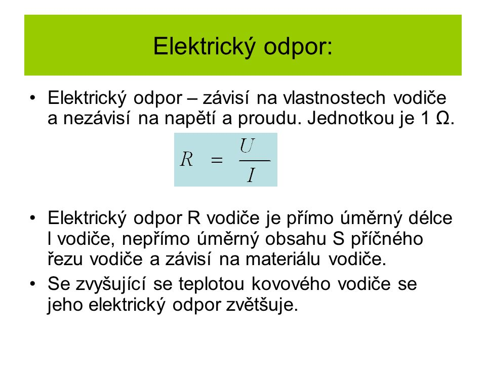 Elektrický odpor: Elektrický odpor – závisí na vlastnostech vodiče a nezávisí na napětí a proudu. Jednotkou je 1 Ω.