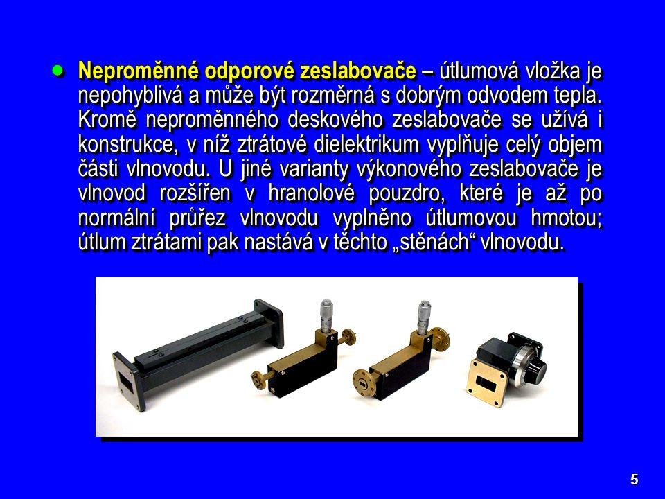 """Neproměnné odporové zeslabovače – útlumová vložka je nepohyblivá a může být rozměrná s dobrým odvodem tepla. Kromě neproměnného deskového zeslabovače se užívá i konstrukce, v níž ztrátové dielektrikum vyplňuje celý objem části vlnovodu. U jiné varianty výkonového zeslabovače je vlnovod rozšířen v hranolové pouzdro, které je až po normální průřez vlnovodu vyplněno útlumovou hmotou; útlum ztrátami pak nastává v těchto """"stěnách vlnovodu."""