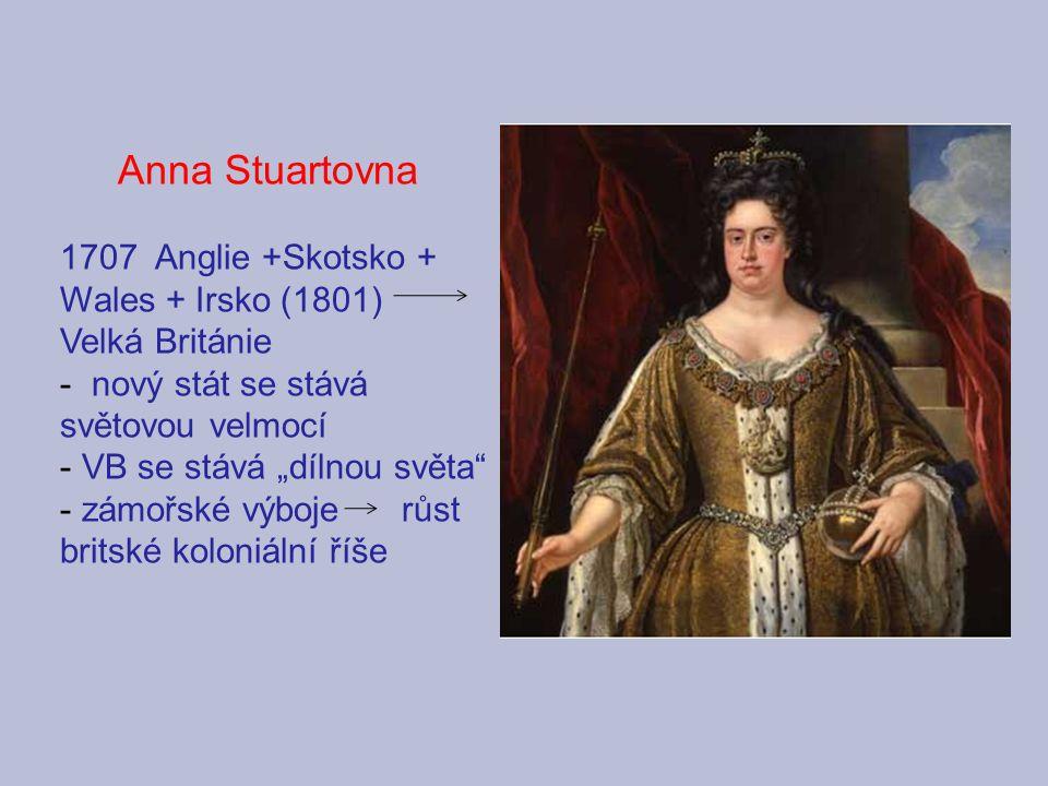 Anna Stuartovna 1707 Anglie +Skotsko + Wales + Irsko (1801) Velká Británie. nový stát se stává světovou velmocí.