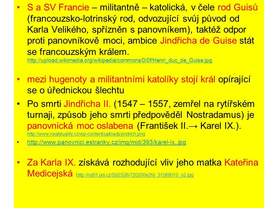 S a SV Francie – militantně – katolická, v čele rod Guisů (francouzsko-lotrinský rod, odvozující svůj původ od Karla Velikého, spřízněn s panovníkem), taktéž odpor proti panovníkově moci, ambice Jindřicha de Guise stát se francouzským králem. http://upload.wikimedia.org/wikipedia/commons/0/0f/Henri_duc_de_Guise.jpg