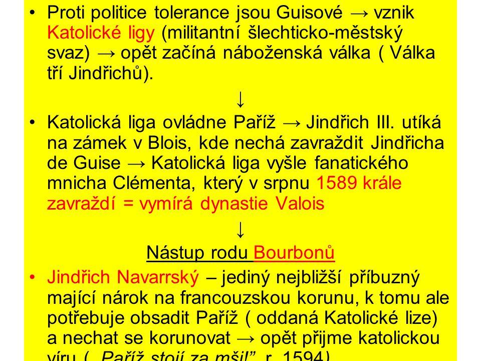 Proti politice tolerance jsou Guisové → vznik Katolické ligy (militantní šlechticko-městský svaz) → opět začíná náboženská válka ( Válka tří Jindřichů).