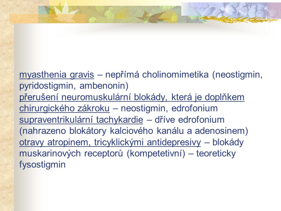 myasthenia gravis – nepřímá cholinomimetika (neostigmin, pyridostigmin, ambenonin) přerušení neuromuskulární blokády, která je doplňkem chirurgického zákroku – neostigmin, edrofonium supraventrikulární tachykardie – dříve edrofonium (nahrazeno blokátory kalciového kanálu a adenosinem) otravy atropinem, tricyklickými antidepresivy – blokády muskarinových receptorů (kompetetivní) – teoreticky fysostigmin