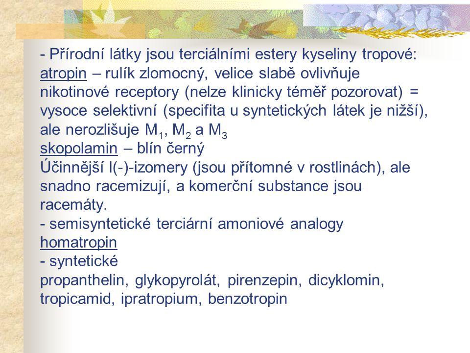 - Přírodní látky jsou terciálními estery kyseliny tropové: atropin – rulík zlomocný, velice slabě ovlivňuje nikotinové receptory (nelze klinicky téměř pozorovat) = vysoce selektivní (specifita u syntetických látek je nižší), ale nerozlišuje M1, M2 a M3 skopolamin – blín černý Účinnější l(-)-izomery (jsou přítomné v rostlinách), ale snadno racemizují, a komerční substance jsou racemáty.