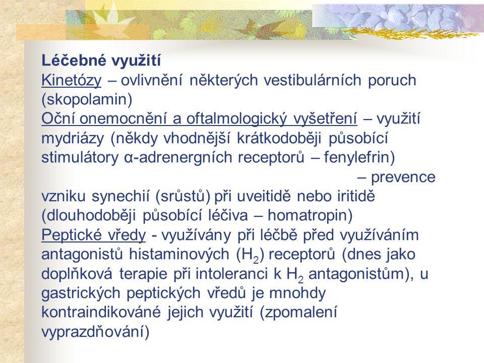 Léčebné využití Kinetózy – ovlivnění některých vestibulárních poruch (skopolamin) Oční onemocnění a oftalmologický vyšetření – využití mydriázy (někdy vhodnější krátkodoběji působící stimulátory α-adrenergních receptorů – fenylefrin) – prevence vzniku synechií (srůstů) při uveitidě nebo iritidě (dlouhodoběji působící léčiva – homatropin) Peptické vředy - využívány při léčbě před využíváním antagonistů histaminových (H2) receptorů (dnes jako doplňková terapie při intoleranci k H2 antagonistům), u gastrických peptických vředů je mnohdy kontraindikováné jejich využití (zpomalení vyprazdňování)