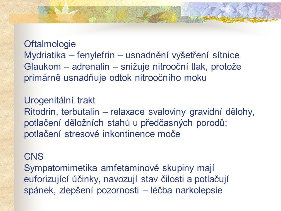 Oftalmologie Mydriatika – fenylefrin – usnadnění vyšetření sítnice Glaukom – adrenalin – snižuje nitrooční tlak, protože primárně usnadňuje odtok nitroočního moku Urogenitální trakt Ritodrin, terbutalin – relaxace svaloviny gravidní dělohy, potlačení děložních stahů u předčasných porodů; potlačení stresové inkontinence moče CNS Sympatomimetika amfetaminové skupiny mají euforizující účinky, navozují stav čilosti a potlačují spánek, zlepšení pozornosti – léčba narkolepsie