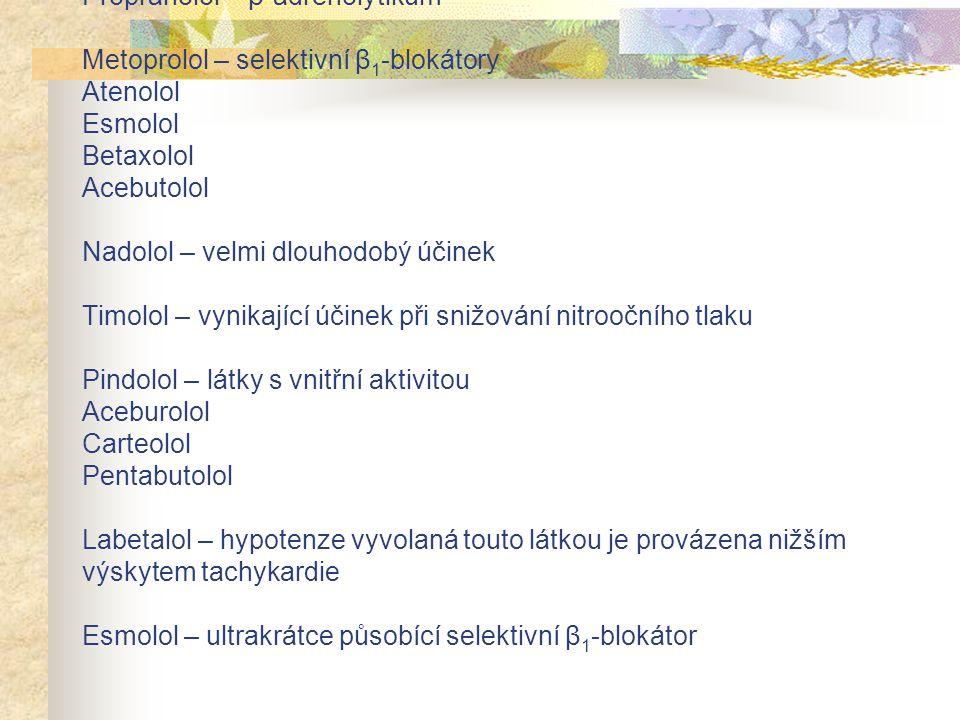 Propranolol – β-adrenolytikum Metoprolol – selektivní β1-blokátory Atenolol Esmolol Betaxolol Acebutolol Nadolol – velmi dlouhodobý účinek Timolol – vynikající účinek při snižování nitroočního tlaku Pindolol – látky s vnitřní aktivitou Aceburolol Carteolol Pentabutolol Labetalol – hypotenze vyvolaná touto látkou je provázena nižším výskytem tachykardie Esmolol – ultrakrátce působící selektivní β1-blokátor