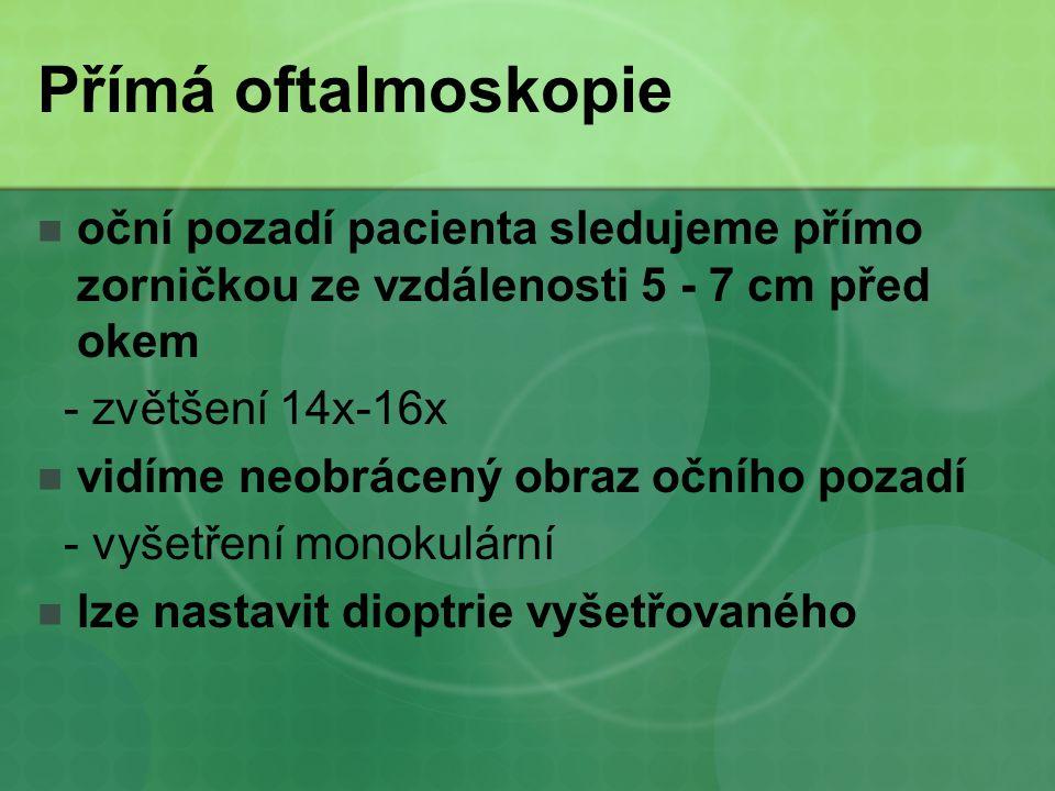 Přímá oftalmoskopie oční pozadí pacienta sledujeme přímo zorničkou ze vzdálenosti 5 - 7 cm před okem.