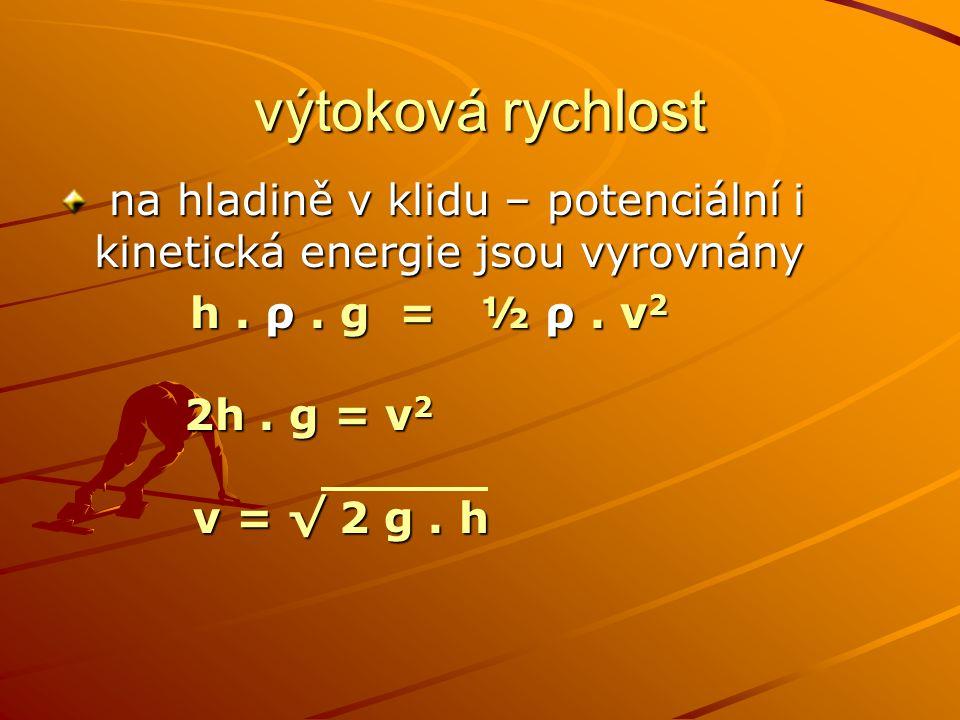 výtoková rychlost na hladině v klidu – potenciální i kinetická energie jsou vyrovnány. h . ρ . g = ½ ρ . v2.