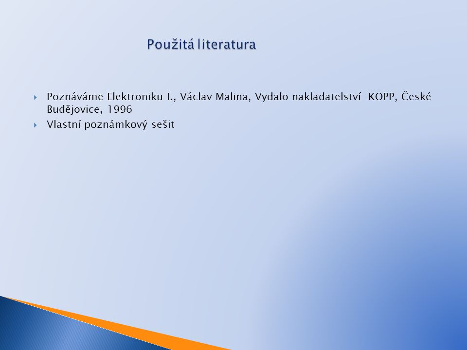 Použitá literatura Poznáváme Elektroniku I., Václav Malina, Vydalo nakladatelství KOPP, České Budějovice, 1996.