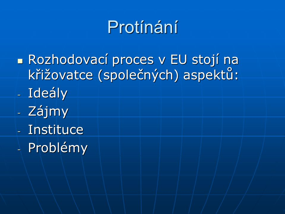Protínání Rozhodovací proces v EU stojí na křižovatce (společných) aspektů: Ideály. Zájmy. Instituce.