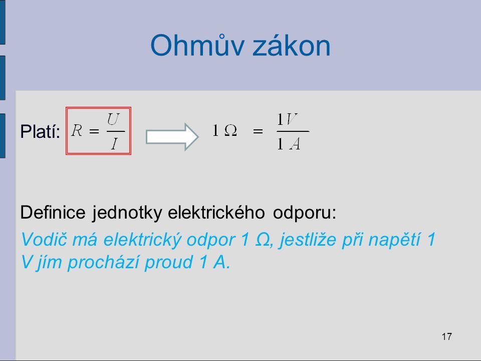 Ohmův zákon Platí: Definice jednotky elektrického odporu: Vodič má elektrický odpor 1 Ω, jestliže při napětí 1 V jím prochází proud 1 A.