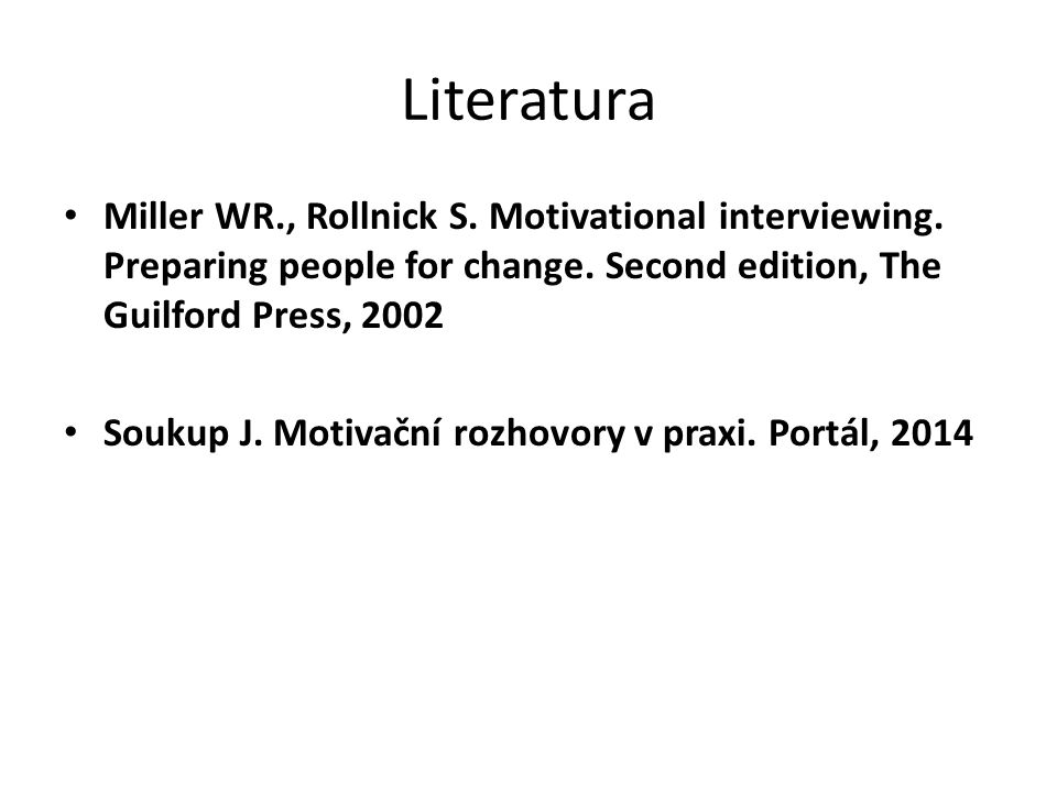 Literatura Miller WR., Rollnick S. Motivational interviewing. Preparing people for change. Second edition, The Guilford Press, 2002.