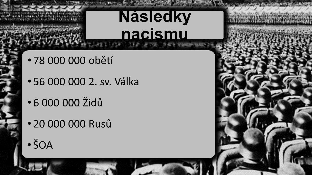 Následky nacismu 78 000 000 obětí 56 000 000 2. sv. Válka