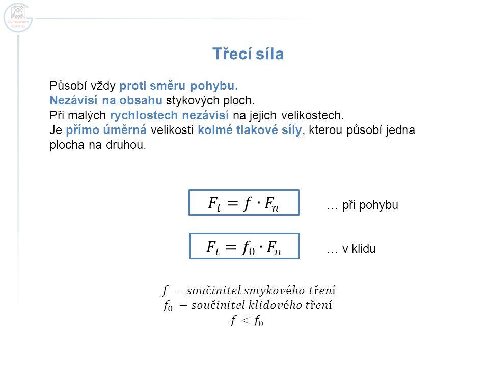 Třecí síla 𝐹 𝑡 =𝑓∙ 𝐹 𝑛 𝐹 𝑡 = 𝑓 0 ∙ 𝐹 𝑛 Působí vždy proti směru pohybu.
