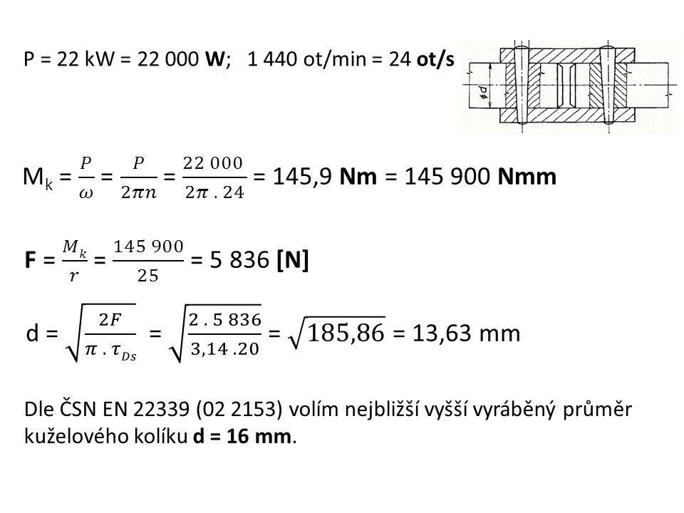 P = 22 kW = 22 000 W; 1 440 ot/min = 24 ot/s Mk = 𝑃 𝜔 = 𝑃 2𝜋𝑛 = 22 000 2𝜋 . 24 = 145,9 Nm = 145 900 Nmm.