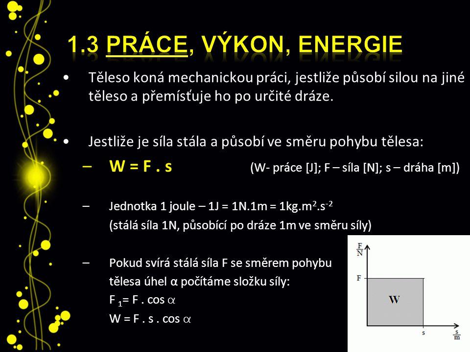 1.3 Práce, výkon, energie Těleso koná mechanickou práci, jestliže působí silou na jiné těleso a přemísťuje ho po určité dráze.
