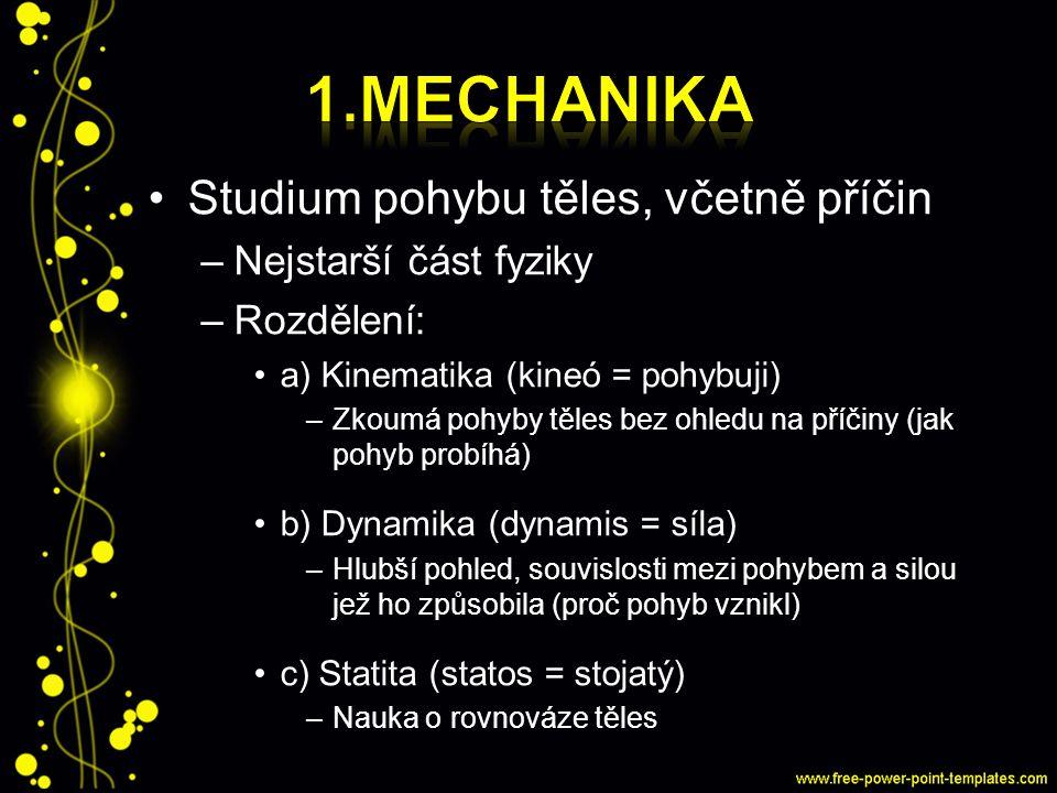 1.Mechanika Studium pohybu těles, včetně příčin Nejstarší část fyziky