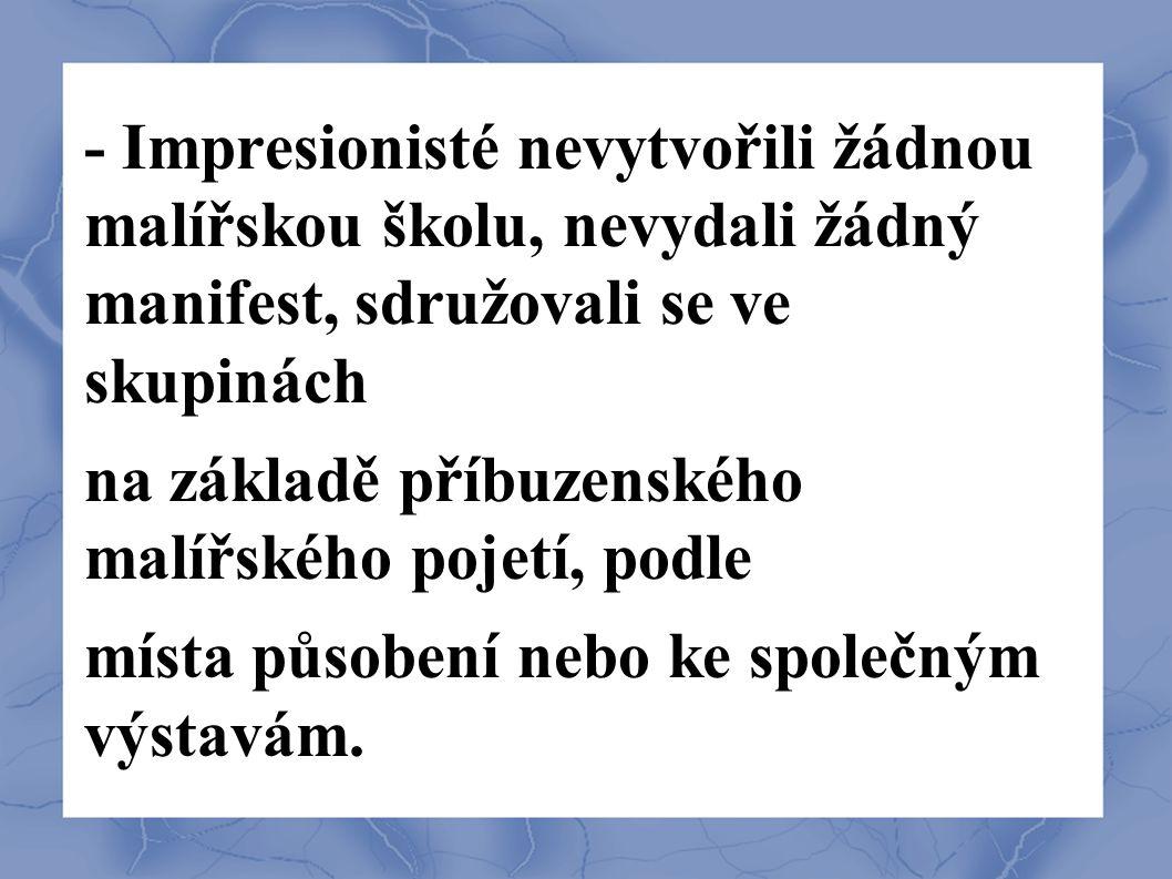 - Impresionisté nevytvořili žádnou malířskou školu, nevydali žádný manifest, sdružovali se ve skupinách