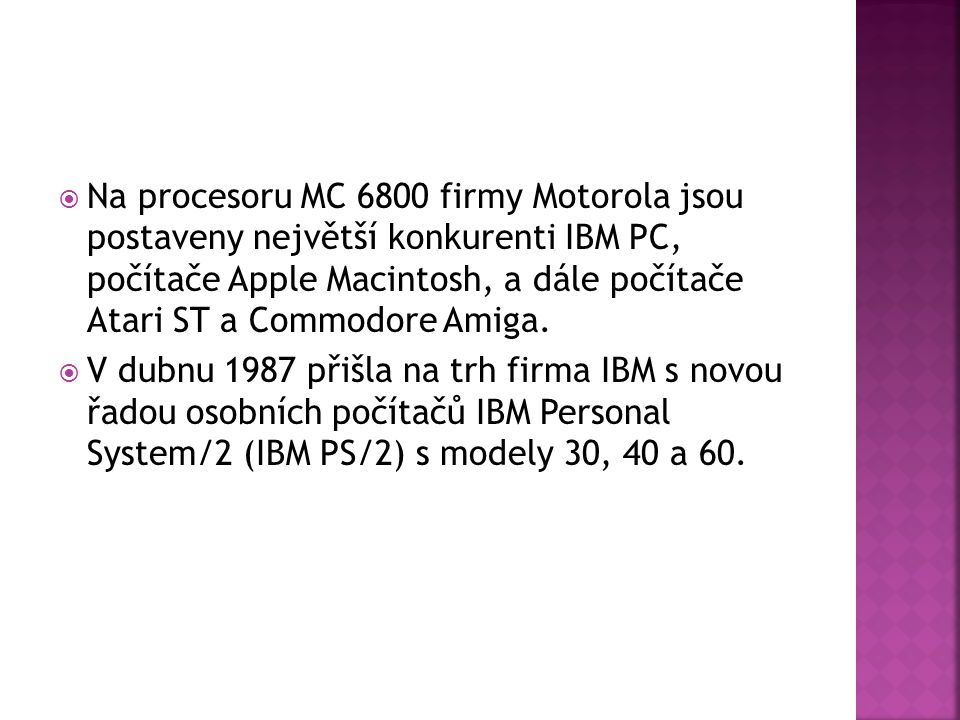 Na procesoru MC 6800 firmy Motorola jsou postaveny největší konkurenti IBM PC, počítače Apple Macintosh, a dále počítače Atari ST a Commodore Amiga.
