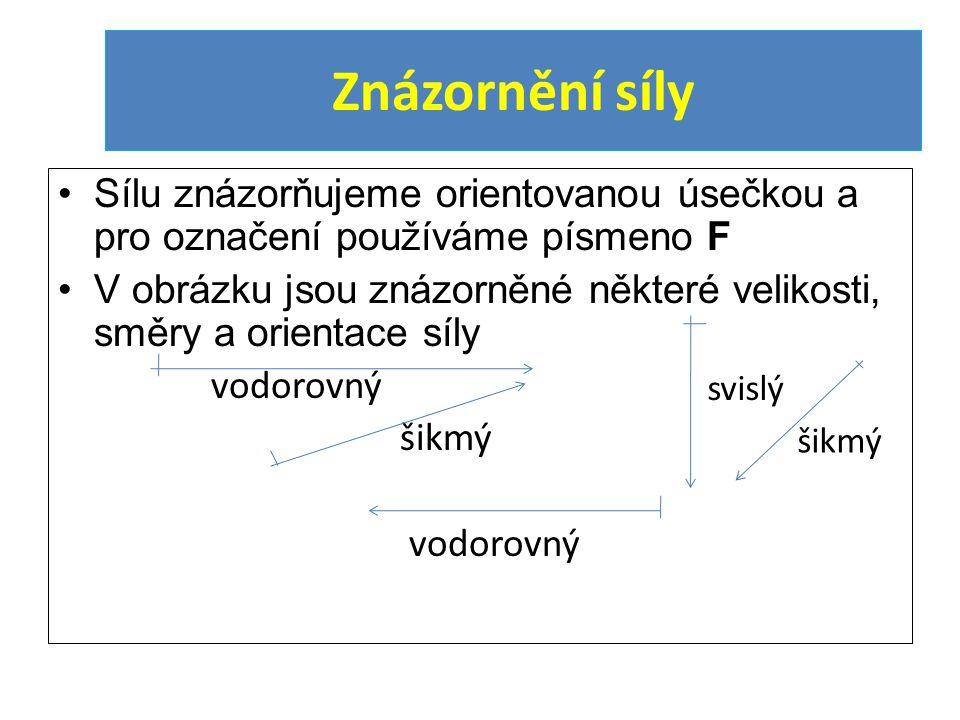 Znázornění síly Sílu znázorňujeme orientovanou úsečkou a pro označení používáme písmeno F.