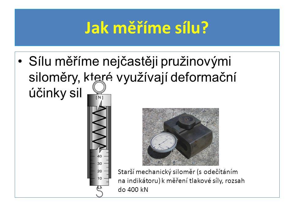 Jak měříme sílu Sílu měříme nejčastěji pružinovými siloměry, které využívají deformační účinky sil.