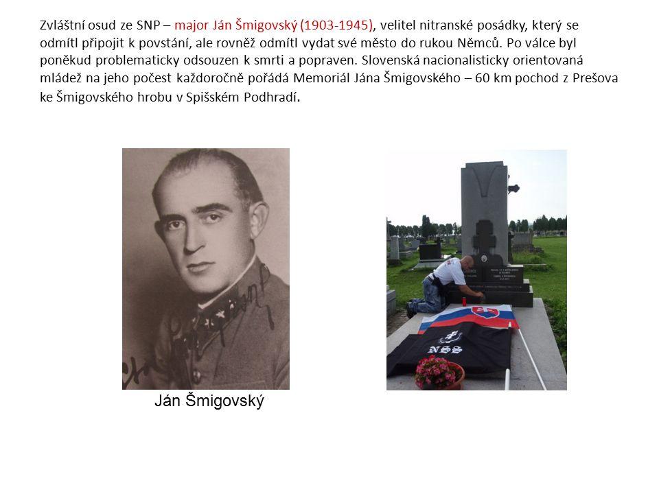 Zvláštní osud ze SNP – major Ján Šmigovský (1903-1945), velitel nitranské posádky, který se odmítl připojit k povstání, ale rovněž odmítl vydat své město do rukou Němců. Po válce byl poněkud problematicky odsouzen k smrti a popraven. Slovenská nacionalisticky orientovaná mládež na jeho počest každoročně pořádá Memoriál Jána Šmigovského – 60 km pochod z Prešova ke Šmigovského hrobu v Spišském Podhradí.