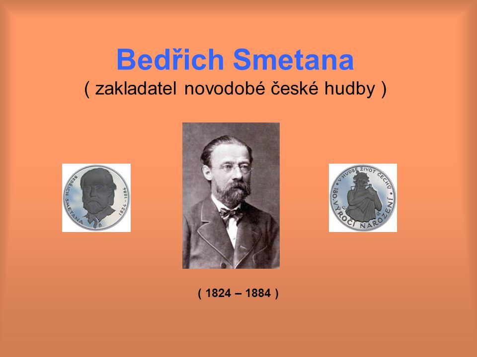 Bedřich Smetana ( zakladatel novodobé české hudby )