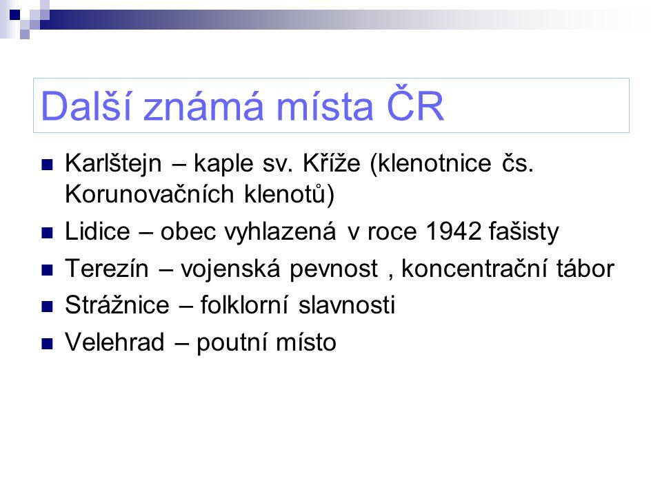 Další známá místa ČR Karlštejn – kaple sv. Kříže (klenotnice čs. Korunovačních klenotů) Lidice – obec vyhlazená v roce 1942 fašisty.