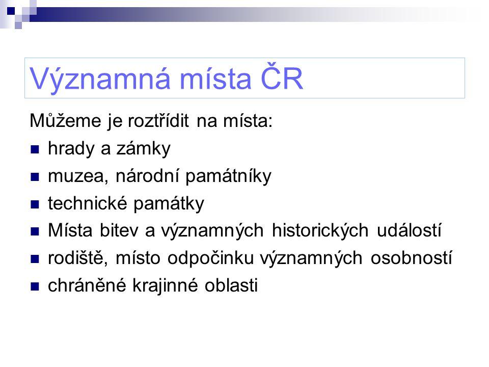 Významná místa ČR Můžeme je roztřídit na místa: hrady a zámky