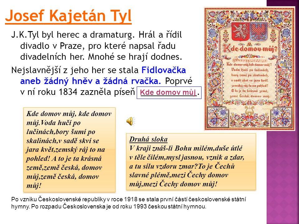 Josef Kajetán Tyl J.K.Tyl byl herec a dramaturg. Hrál a řídil divadlo v Praze, pro které napsal řadu divadelních her. Mnohé se hrají dodnes.