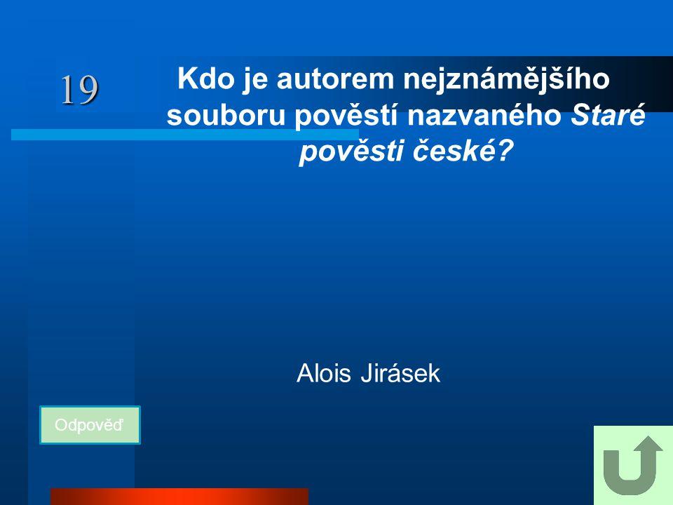 19 Kdo je autorem nejznámějšího souboru pověstí nazvaného Staré pověsti české.