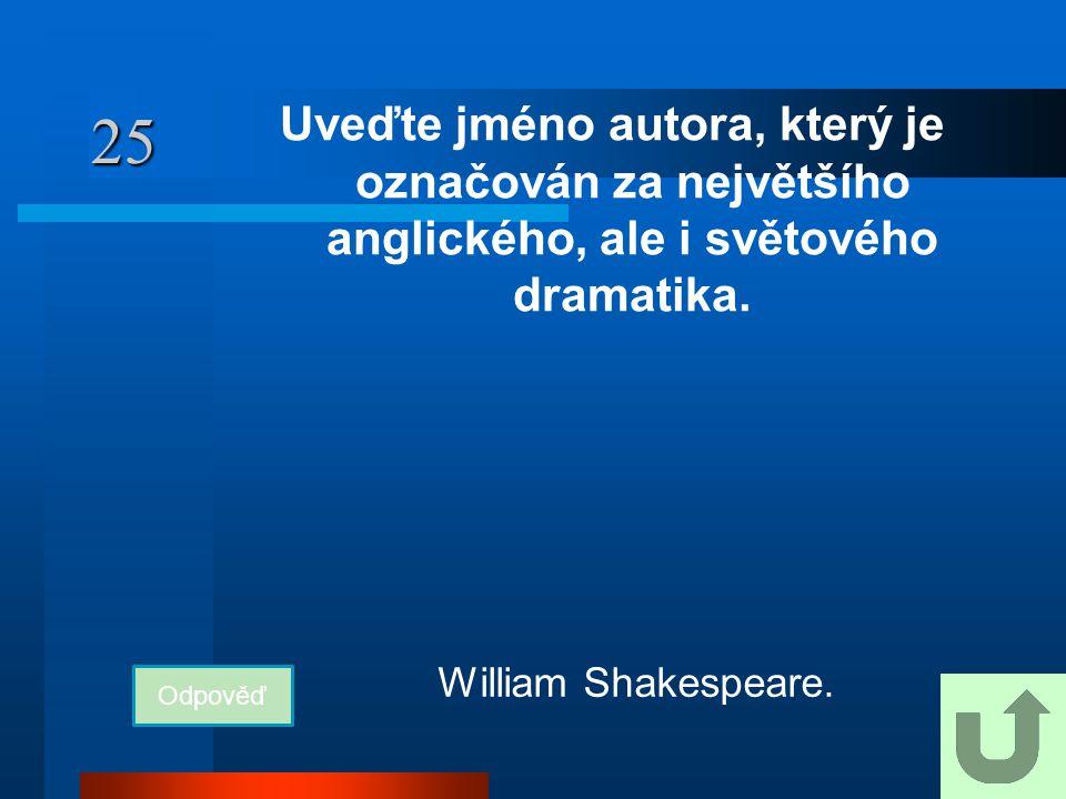 25 Uveďte jméno autora, který je označován za největšího anglického, ale i světového dramatika. William Shakespeare.