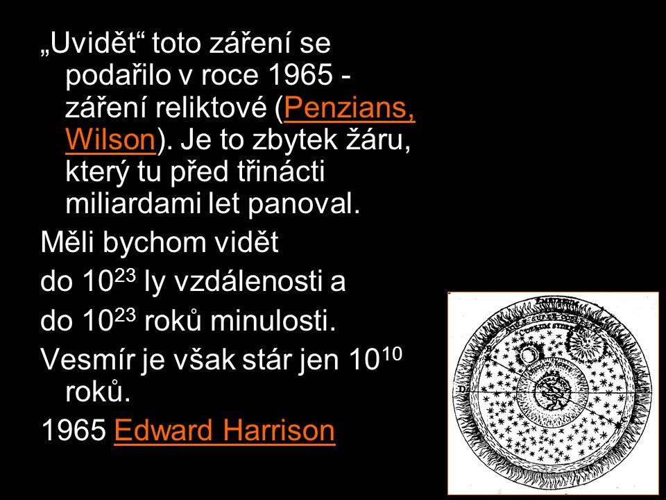 """""""Uvidět toto záření se podařilo v roce 1965 - záření reliktové (Penzians, Wilson). Je to zbytek žáru, který tu před třinácti miliardami let panoval."""