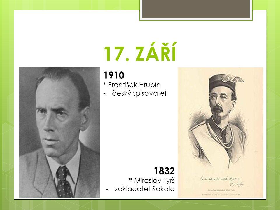 17. ZÁŘÍ 1910 1832 * František Hrubín český spisovatel * Miroslav Tyrš