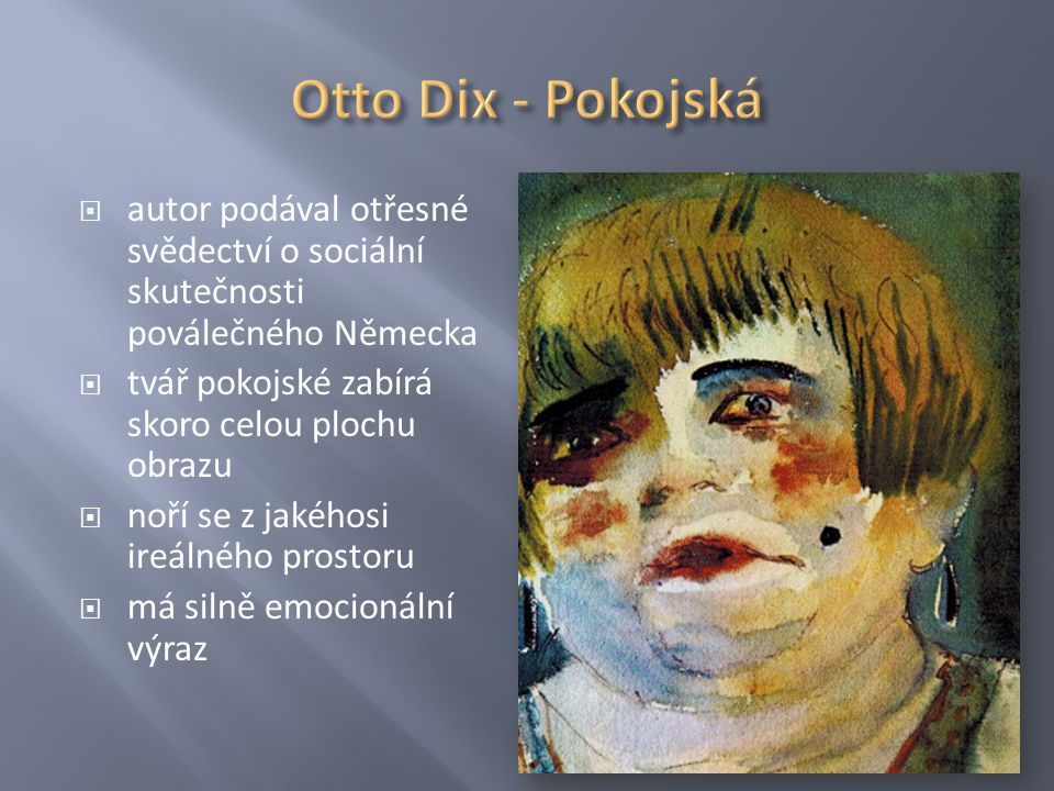 Otto Dix - Pokojská autor podával otřesné svědectví o sociální skutečnosti poválečného Německa. tvář pokojské zabírá skoro celou plochu obrazu.