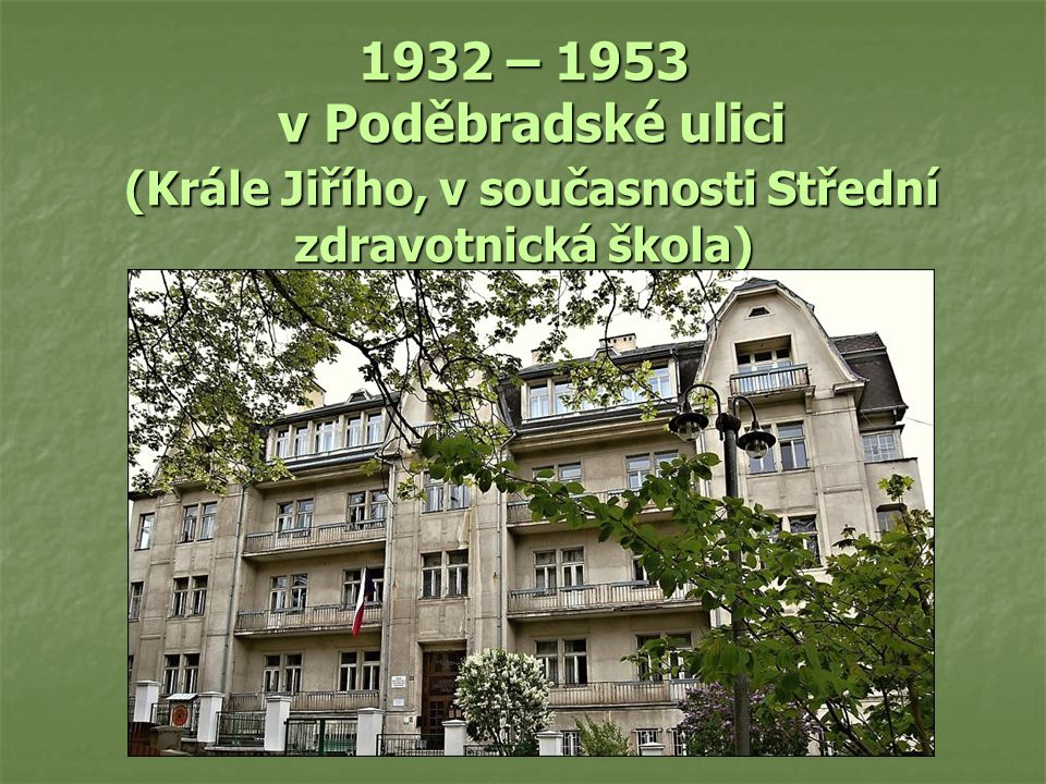 1932 – 1953 v Poděbradské ulici (Krále Jiřího, v současnosti Střední zdravotnická škola)