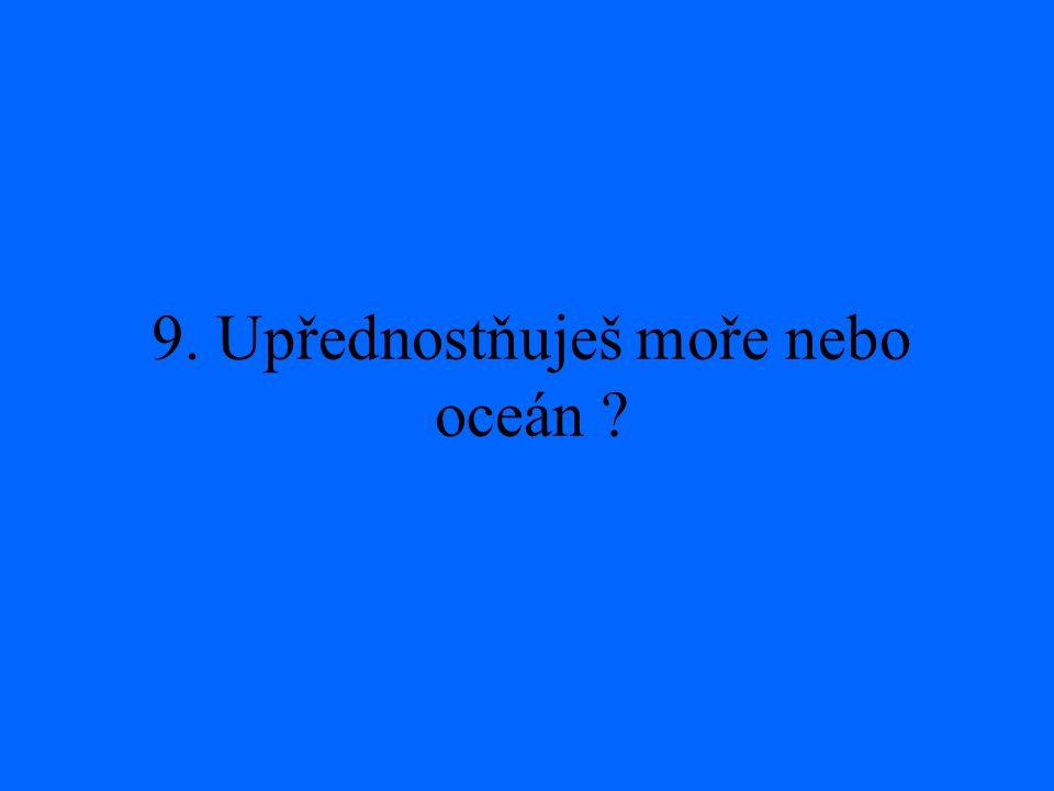 9. Upřednostňuješ moře nebo oceán