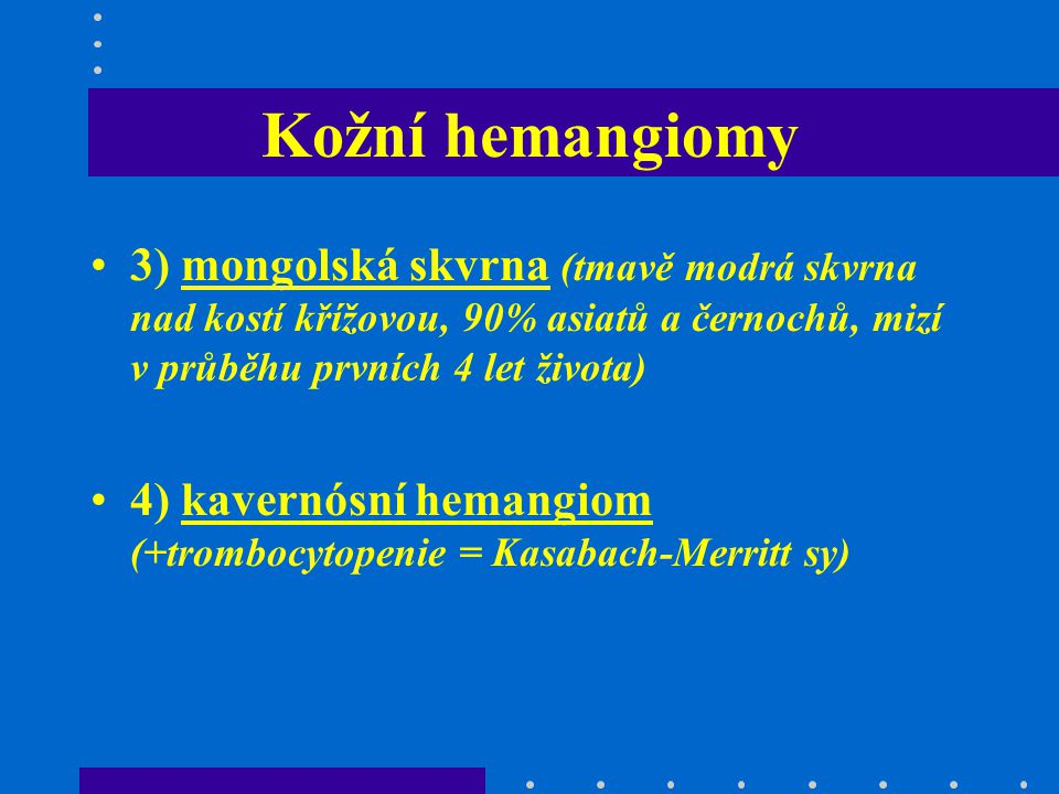 Kožní hemangiomy 3) mongolská skvrna (tmavě modrá skvrna nad kostí křížovou, 90% asiatů a černochů, mizí v průběhu prvních 4 let života)