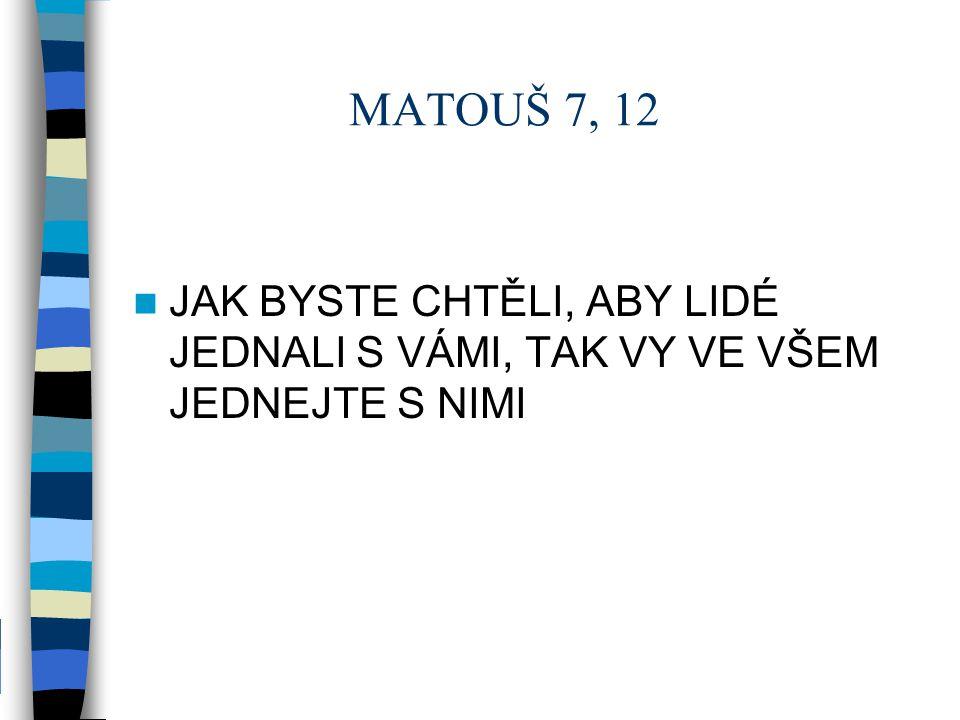 MATOUŠ 7, 12 JAK BYSTE CHTĚLI, ABY LIDÉ JEDNALI S VÁMI, TAK VY VE VŠEM JEDNEJTE S NIMI