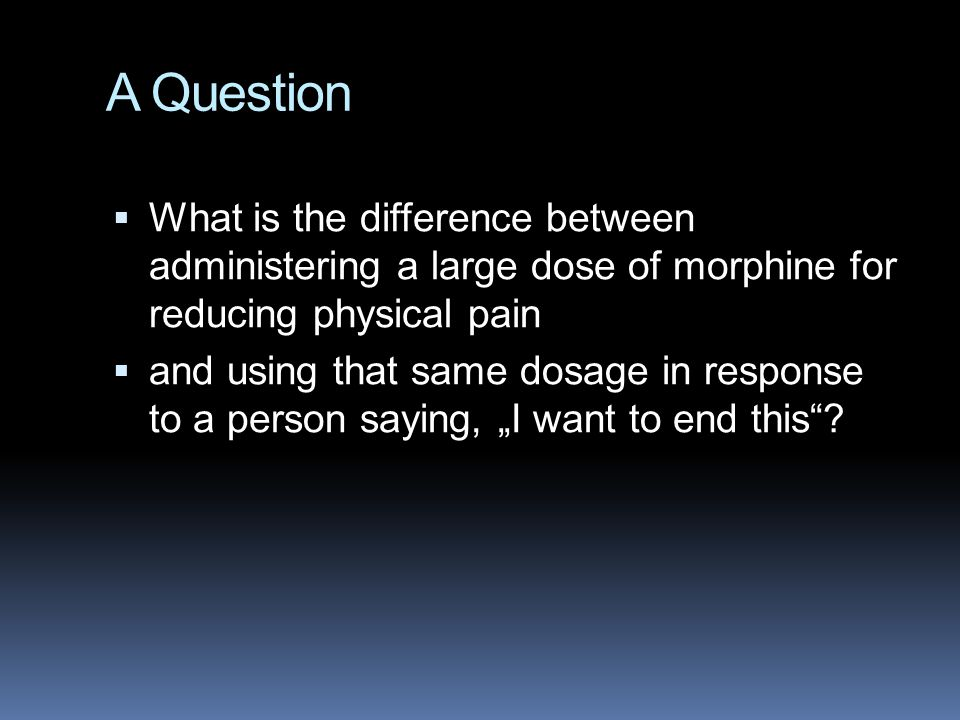 A Question What is the difference between administering a large dose of morphine for reducing physical pain.