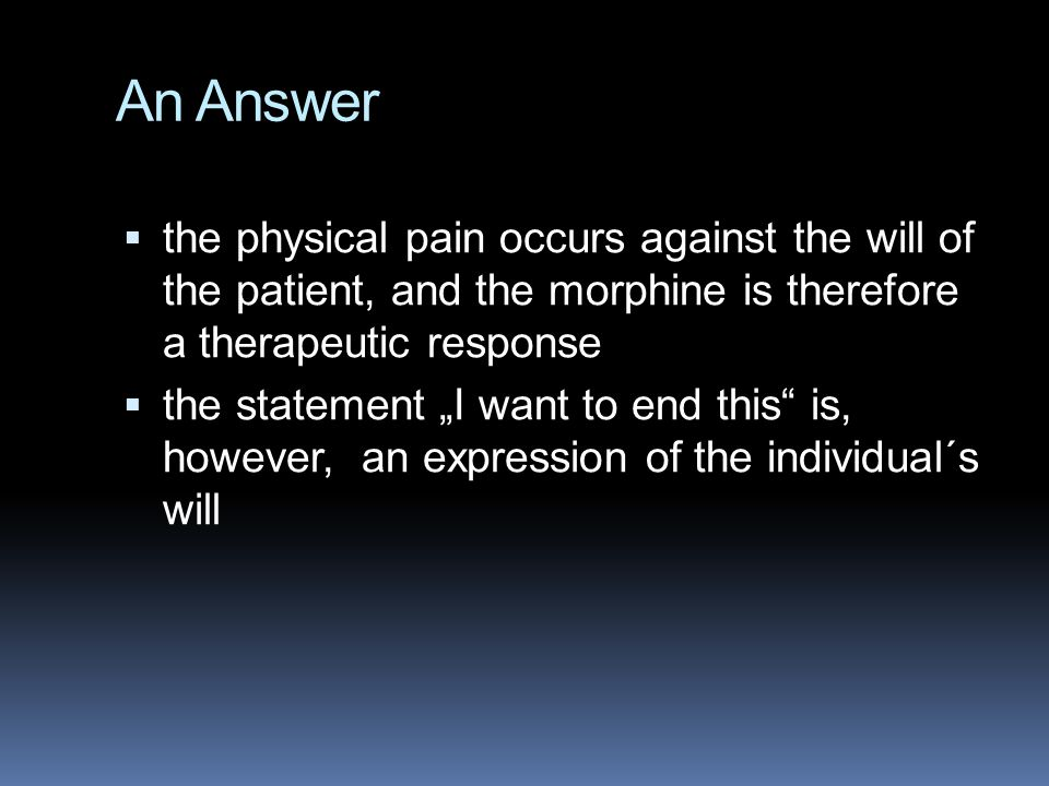 An Answer the physical pain occurs against the will of the patient, and the morphine is therefore a therapeutic response.