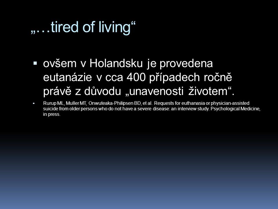 """""""…tired of living ovšem v Holandsku je provedena eutanázie v cca 400 případech ročně právě z důvodu """"unavenosti životem ."""