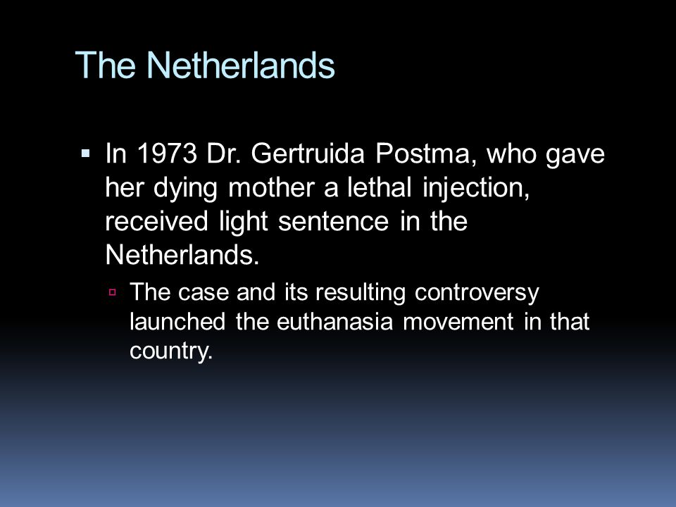 The Netherlands In 1973 Dr. Gertruida Postma, who gave her dying mother a lethal injection, received light sentence in the Netherlands.