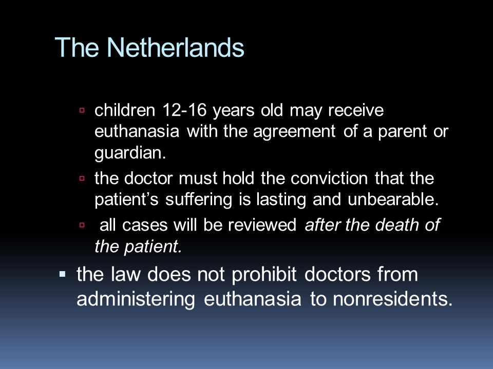 The Netherlands children 12-16 years old may receive euthanasia with the agreement of a parent or guardian.