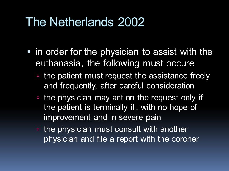 The Netherlands 2002 in order for the physician to assist with the euthanasia, the following must occure.